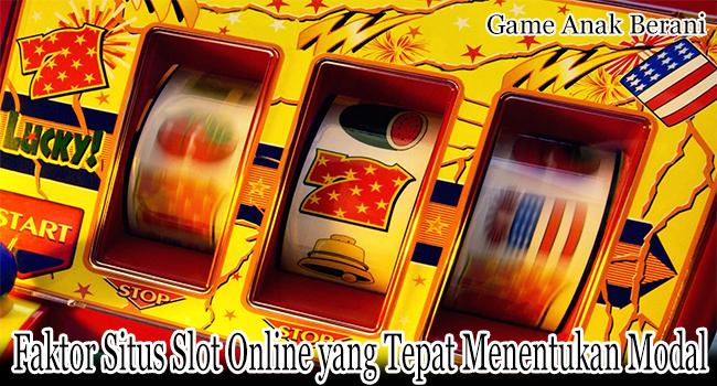 Faktor Situs Slot Online yang Tepat Dalam Penentuan Modal