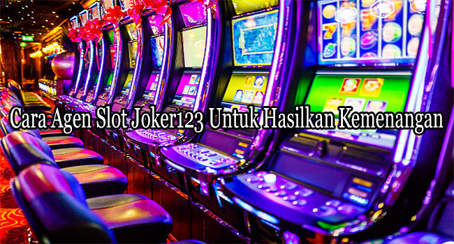 Cara Agen Slot Joker123 Untuk Hasilkan Kemenangan di Setiap Mesinnya