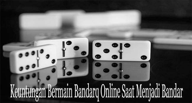 Keuntungan Bermain Bandarq Online Saat Menjadi Bandar