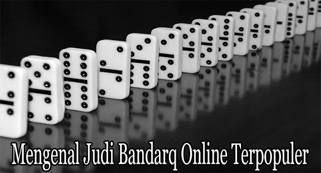 Mengenal Judi Bandarq Online Terpopuler Untuk Dimainkan