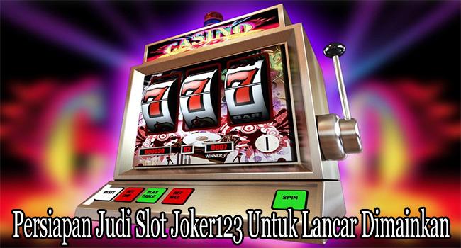 Persiapan Judi Slot Joker123 Untuk Lancar Dimainkan